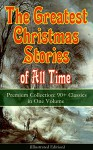 The Greatest Christmas Stories of All Time - Premium Collection: 90+ Classics in One Volume (Illustrated): The Gift of the Magi, The Holy Night, The Mistletoe ... Tree, The Nutcracker and the Mouse King... - Louisa May Alcott, O. Henry, Mark Twain, Beatrix Potter, Charles Dickens, Harriet Beecher Stowe, Hans Christian Andersen, Selma Lagerlöf, Fyodor Dostoevsky, Anthony Trollope, Brothers Grimm, L. Frank Baum, George MacDonald, Leo Tolstoy, Henry van Dyke, E. T. A. Hoffmann