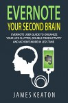 Evernote: Your Second Brain: Evernote User Guide to Organize Your Life Clutter, Double Productivity and Achieve More in Less Time (How to Use Evernote, ... Management, Evernote Essentials) - James Keaton