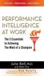 Performance Intelligence at Work: The 5 Essentials to Achieving The Mind of a Champion - Julie Ness Bell Ph.D., Robin Pou, Bob Rotella