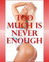 Too Much Is Never Enough: Five Group Sex Erotica Stories - Alice Drake, Brianna Spelvin, Constance Slight, Jeanna Yung, Lisa Vickers