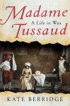Madame Tussaud: A Life in Wax - Kate Berridge