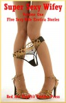 Super Sexy Wifey Volume One Five Sexy Wife Erotica Stories - Karla Sweet, Cassie Hacthaw, Brianna Spelvin, Geena Flix, Alice Drake