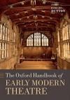 The Oxford Handbook of Early Modern Theatre - Richard Dutton