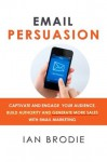 Email Persuasion: Captivate and Engage Your Audience, Build Authority and Generate More Sales With Email Marketing - Ian Brodie