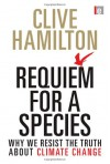 Requiem for a Species: Why We Resist the Truth About Climate Change - Clive Hamilton