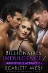 Billionaires' Indulgence - Irresistible Attraction: Menage Romance (Alpha Billionaire Romance Series Book 1) - Scarlett Avery