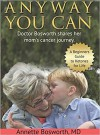 Anyway You Can: Doctor Bosworth Shares Her Mom's Cancer Journey: A BEGINNER'S GUIDE TO KETONES FOR LIFE - Annette Bosworth