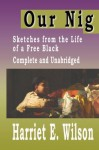 Our Nig: Sketches From The Life Of A Free Black [COMPLETE AND UNABRIDGED] - Harriet E. Wilson