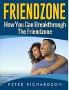 Friendzone: How You Can Break Through The Friendzone (Girlfriend, Boyfriend, Soulmates,Relationship, Love) - Peter Richardson