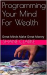 Programming Your Mind For Wealth: Great Minds Make Great Money - Shane Clarke, Anna Watson