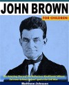 John Brown For Children!: The Amazing Story of the Notorious Abolitionist Whose Extreme Actions Helped Ignite the Civil War - Matthew Johnson