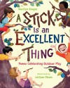 A Stick Is an Excellent Thing: Poems Celebrating Outdoor Play - Marilyn Singer, LeUyen Pham