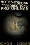 Notes Towards The Design And Production Of The Protohuman - Simon Logan
