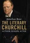 The Literary Churchill: Author, Reader, Actor: Writer, Reader, Actor - Jonathan Rose