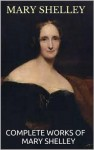 Mary Shelley: Complete Edition With Works Including, Frankenstein, The Last Man, Mathilda And Proserpine & Midas (Annotated) - Mary Shelley