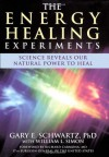 The Energy Healing Experiments: Science Reveals Our Natural Power to Heal - Gary E. Schwartz, William L. Simon
