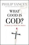 What Good Is God?: In Search of a Faith That Matters - Philip Yancey