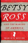 Betsy Ross and the Making of America - Marla R. Miller