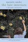 The Late Interiors: A Life Under Construction - Marjorie Sandor