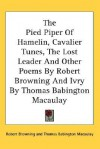 The Pied Piper of Hamelin, Cavalier Tunes, the Lost Leader and Other Poems by Robert Browning and Ivry by Thomas Babington Macaulay - Robert Browning, Thomas Babington Macaulay