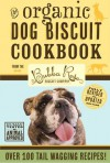 Organic Dog Biscuit Cookbook (Revised Edition): Over 100 Tail-Wagging Treats - The Bubba Rose Biscuit Company