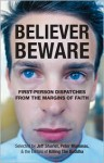 Believer, Beware: First-person Dispatches from the Margins of Faith - Jeff Sharlet, Peter Manseau, Michael Allen Potter