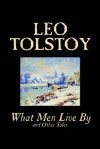 What Men Live by and Other Tales - Leo Tolstoy, Louise Maude, Aylmer Maude