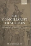 The Conciliarist Tradition: Constitutionalism in the Catholic Church 1300-1870 - Francis Oakley