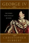 George IV: The Rebel Who Would Be King - Christopher Hibbert, Amanda Foreman