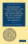 Researches, Concerning the Institutions and Monuments of the Ancient Inhabitants of America, with Descriptions and Views of Some of the Most Striking Scenes in the Cordilleras! - Alexander von Humboldt, Helen Maria Williams