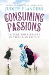 Consuming Passions: Leisure and Pleasure in Victorian Britain - Judith Flanders
