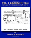 Yes, I Smelled It Too!: Cartoons for the Somewhat Off-Center - Thomas M. Malafarina