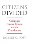 Citizens Divided: Campaign Finance Reform and the Constitution - Robert Post, Pamela S Karlan, Lawrence Lessig, Frank I Michelman, Nadia Urbinati