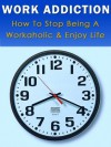 Work Addiction-How to Stop Being A Workaholic and Enjoy Life - Mary Graham
