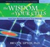 The Wisdom of Your Cells: How Your Beliefs Control Your Biology - Bruce H. Lipton