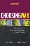 Choosing War: The Lost Chance for Peace and the Escalation of War in Vietnam - Fredrik Logevall