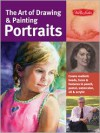 The Art of Drawing & Painting Portraits: Create realistic heads, faces & features in pencil, pastel, watercolor, oil & acrylic - Tim Chambers, Kenneth C. Goldman, Peggi Habets, Lance Richlin