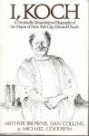 I, Koch: A Decidedly Unauthorized Biography of the Mayor of New York City, Edward I. Koch - Arthur Browne, Michael Goodwin, Dan Collins