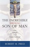Incredible Shrinking Son of Man: How Reliable Is the Gospel Tradition? - Robert M. Price