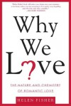 Why We Love: The Nature and Chemistry of Romantic Love - Helen Fisher