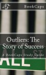 Outliers: The Story of Success: A BookCaps Study Guide - BookCaps