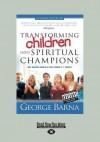 Transforming Children Into Spiritual Champions (Large Print 16pt) - George Barna