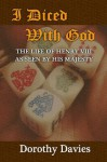 I Diced With God: The life of Henry VIII as seen by His Majesty - Dorothy Davies
