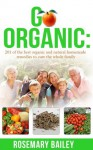 Go Organic: 201 of the best organic and natural homemade remedies to cure the whole family: - Rosemary Bailey