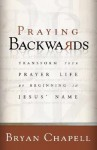 Praying Backwards: Transform Your Prayer Life by Beginning in Jesus' Name - Bryan Chapell