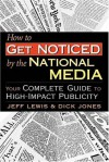 How to Get Noticed by the National Media: Your Complete Guide to High-Impact Publicity - Jeff Lewis, Dick Jones