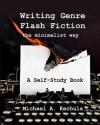 Writing Genre Flash Fiction the Minimalist Way: A Self Study Book - Michael A. Kechula