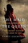 The Maid and the Queen: The Secret History of Joan of Arc - Nancy Goldstone