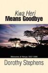 Kwa Heri Means Goodbye: Memories of Kenya 1957-1959 - Dorothy Stephens