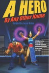 A Hero By Any Other Name - Jean Rabe, Aaron Allston, Michael A. Stackpole, Bryan Young, Ron Garner, Maxwell Alexander Drake, R.T. Kaelin, Janine K. Spendlove, Maggie Allen